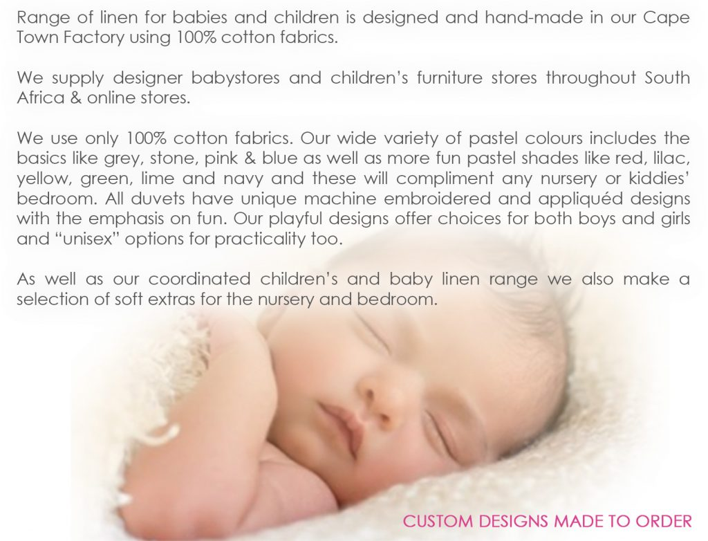"Babybugs-100-percent-Cotton---Custom-Baby-and-Kids-Linen-and-Decor - Range of linen for babies and children is designed and hand-made in our Cape Town Factory using 100% cotton fabrics. We supply designer babystores and children's furniture stores throughout South Africa & online stores. We use only 100% cotton fabrics. Our wide variety of pastel colours includes the basics like grey, stone, pink & blue as well as more fun pastel shades like red, lilac, yellow, green, lime and navy and these will compliment any nursery or kiddies' bedroom. All duvets have unique machine embroidered and appliquéd designs with the emphasis on fun. Our playful designs offer choices for both boys and girls and ""unisex"" options for practicality too. As well as our coordinated children's and baby linen range we also make a selection of soft extras for the nursery and bedroom."
